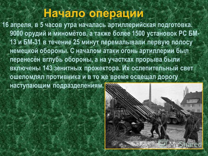 16 апреля, в 5 часов утра началась артиллерийская подготовка. 9000 орудий и миномётов, а также более 1500 установок РС БМ- 13 и БМ-31 в течение 25 минут перемалывали первую полосу немецкой обороны. С началом атаки огонь артиллерии был перенесён вглуб