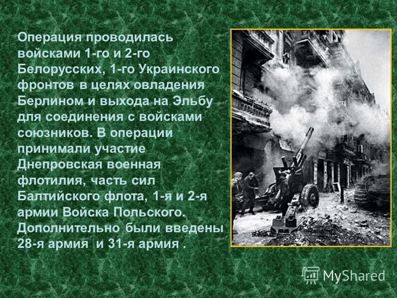 Операция проводилась войсками 1-го и 2-го Белорусских, 1-го Украинского фронтов в целях овладения Берлином и выхода на Эльбу для соединения с войсками союзников. В операции принимали участие Днепровская военная флотилия, часть сил Балтийского флота,