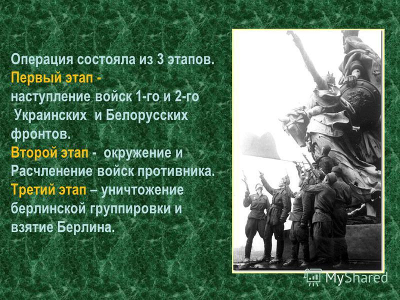 Операция состояла из 3 этапов. Первый этап - наступление войск 1-го и 2-го Украинских и Белорусских фронтов. Второй этап - окружение и Расчленение войск противника. Третий этап – уничтожение берлинской группировки и взятие Берлина.