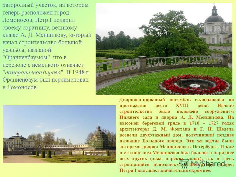 Загородный участок, на котором теперь расположен город Ломоносов, Петр I подарил своему соратнику, великому князю А. Д. Меншикову, который начал строительство большой усадьбы, названой