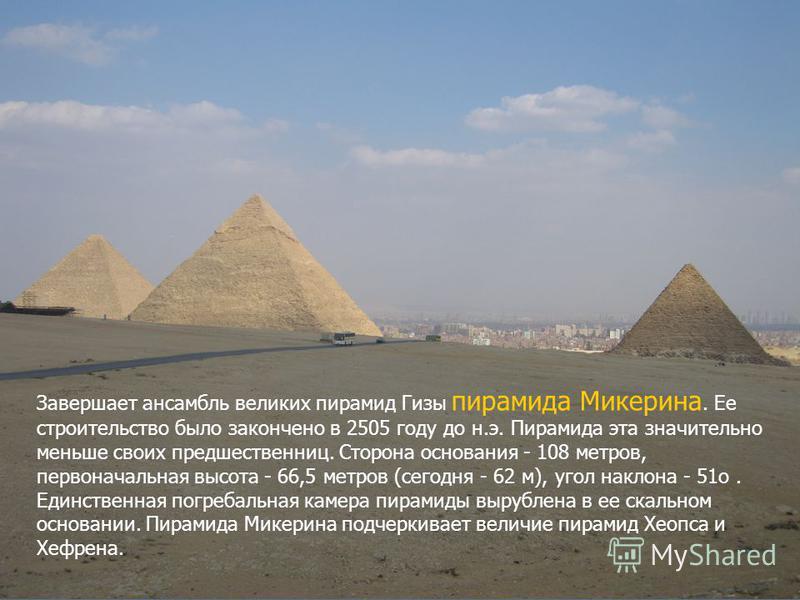 Завершает ансамбль великих пирамид Гизы пирамида Микерина. Ее строительство было закончено в 2505 году до н.э. Пирамида эта значительно меньше своих предшественниц. Сторона основания - 108 метров, первоначальная высота - 66,5 метров (сегодня - 62 м),