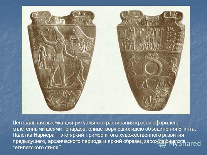 Центральная выемка для ритуального растирания красок оформлена сплетёнными шеями гепардов, олицетворяющих идею объединения Египта. Палетка Нармера – это яркий пример итога художественного развития предыдущего, архаического периода и яркий образец зар