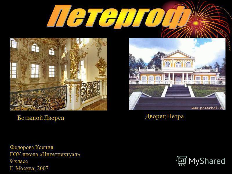 Большой Дворец Дворец Петра Федорова Ксения ГОУ школа «Интеллектуал» 9 класс Г. Москва, 2007