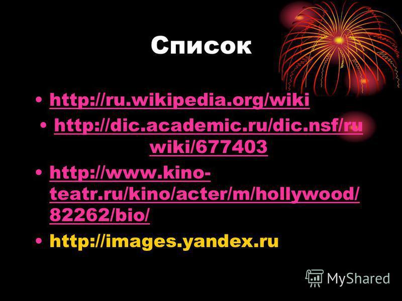 Список http://ru.wikipedia.org/wiki http://dic.academic.ru/dic.nsf/ru wiki/677403http://dic.academic.ru/dic.nsf/ru wiki/677403 http://www.kino- teatr.ru/kino/acter/m/hollywood/ 82262/bio/http://www.kino- teatr.ru/kino/acter/m/hollywood/ 82262/bio/ ht