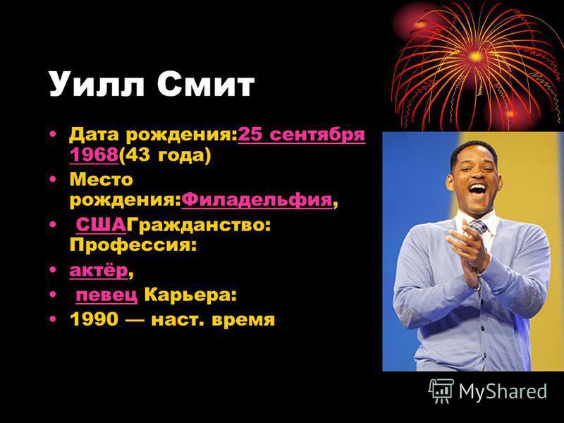 Уилл Смит Дата рождения:25 сентября 1968(43 года)25 сентября 1968 Место рождения:Филадельфия,Филадельфия СШАГражданство: Профессия:США актёр,актёр певец Карьера:певец 1990 наст. время