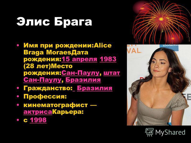 Элис Брага Имя при рождении:Alice Braga Moraes Дата рождения:15 апреля 1983 (28 лет)Место рождения:Сан-Паулу, штат Сан-Паулу, Бразилия 15 апреля 1983Сан-Паулуштат Сан-Паулу Бразилия Гражданство: Бразилия Бразилия Профессия: кинематографист актриса Ка