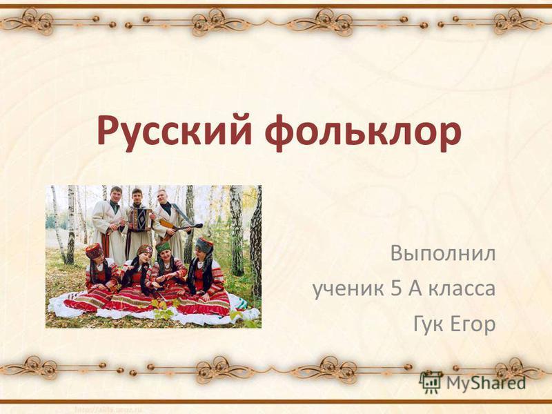 Русский фольклор Выполнил ученик 5 А класса Гук Егор