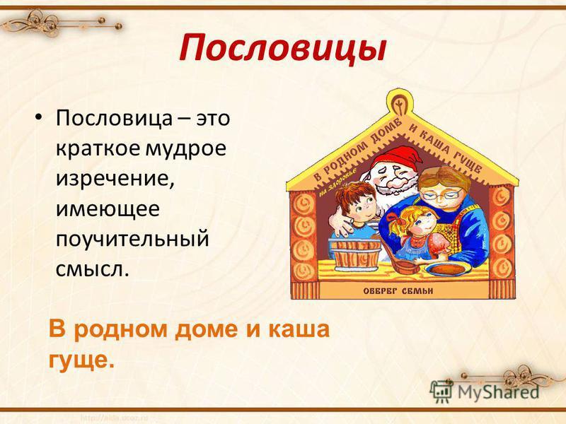 Пословицы Пословица – это краткое мудрое изречение, имеющее поучительный смысл. В родном доме и каша гуще.