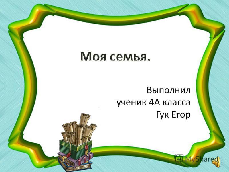 Выполнил ученик 4А класса Гук Егор