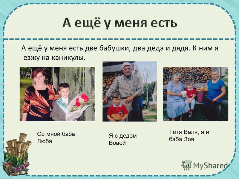 А ещё у меня есть две бабушки, два деда и дядя. К ним я езжу на каникулы. Я с дедом Вовой Тётя Валя, я и баба Зоя Со мной баба Люба