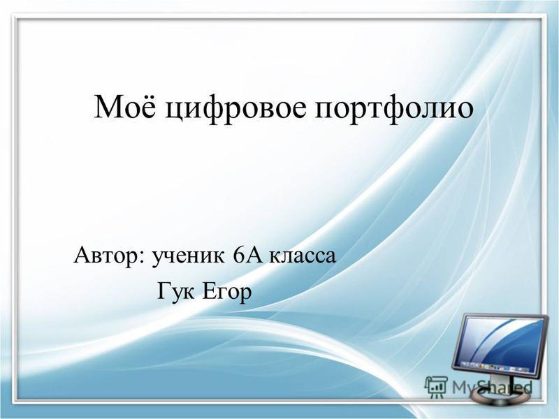 Моё цифровое портфолио Автор: ученик 6А класса Гук Егор