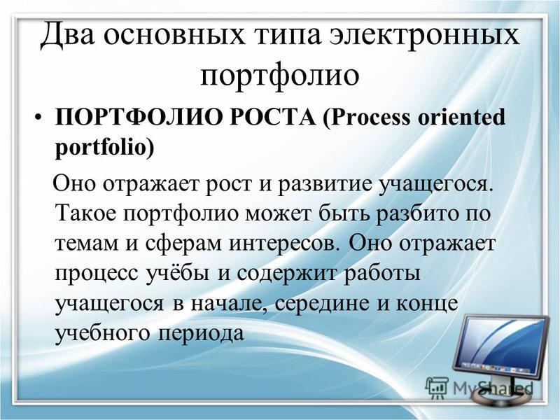 Два основных типа электронных портфолио ПОРТФОЛИО РОСТА (Process oriented portfolio) Оно отражает рост и развитие учащегося. Такое портфолио может быть разбито по темам и сферам интересов. Оно отражает процесс учёбы и содержит работы учащегося в нача