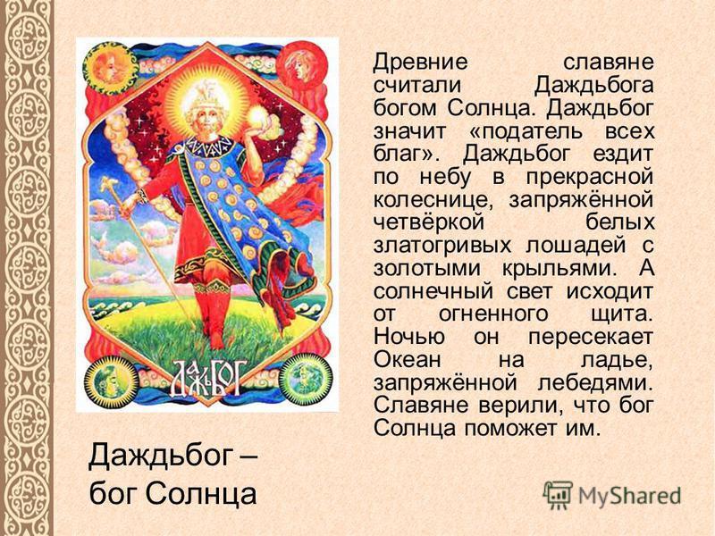 Даждьбог – бог Солнца Древние славяне считали Даждьбога богом Солнца. Даждьбог значит «податель всех благ». Даждьбог ездит по небу в прекрасной колеснице, запряжённой четвёркой белых златогривых лошадей с золотыми крыльями. А солнечный свет исходит о