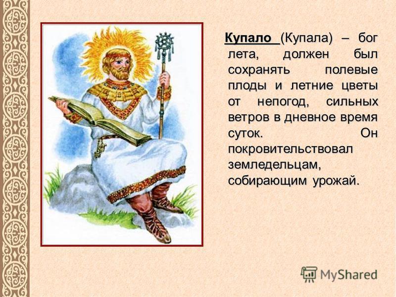 Купало (Купала) – бог лета, должен был сохранять полевые плоды и летние цветы от непогод, сильных ветров в дневное время суток. Он покровительствовал земледельцам, собирающим урожай.