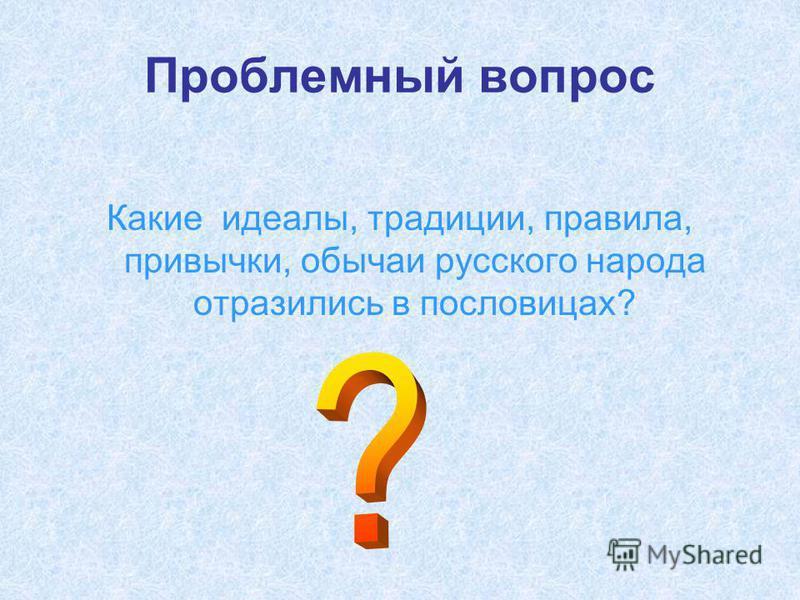 Проблемный вопрос Какие идеалы, традиции, правила, привычки, обычаи русского народа отразились в пословицах?