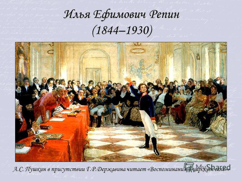 Илья Ефимович Репин (1844–1930) А.С. Пушкин в присутствии Г.Р.Державина читает «Воспоминания в царском селе»»