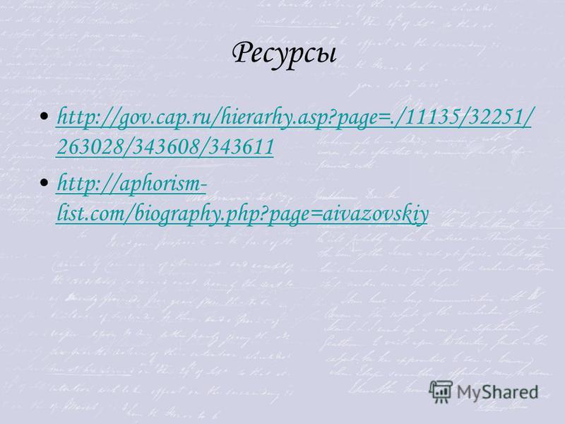 Ресурсы http://gov.cap.ru/hierarhy.asp?page=./11135/32251/ 263028/343608/343611http://gov.cap.ru/hierarhy.asp?page=./11135/32251/ 263028/343608/343611 http://aphorism- list.com/biography.php?page=aivazovskiyhttp://aphorism- list.com/biography.php?pag
