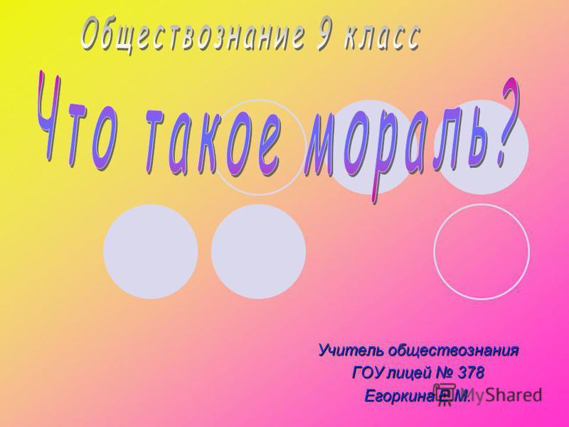 Учитель обществознания ГОУ лицей 378 Егоркина Е.М.
