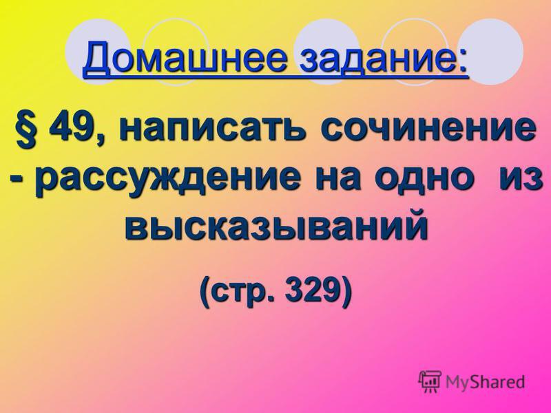 Домашнее задание: § 49, написать сочинение - рассуждение на одно из высказываний (стр. 329)