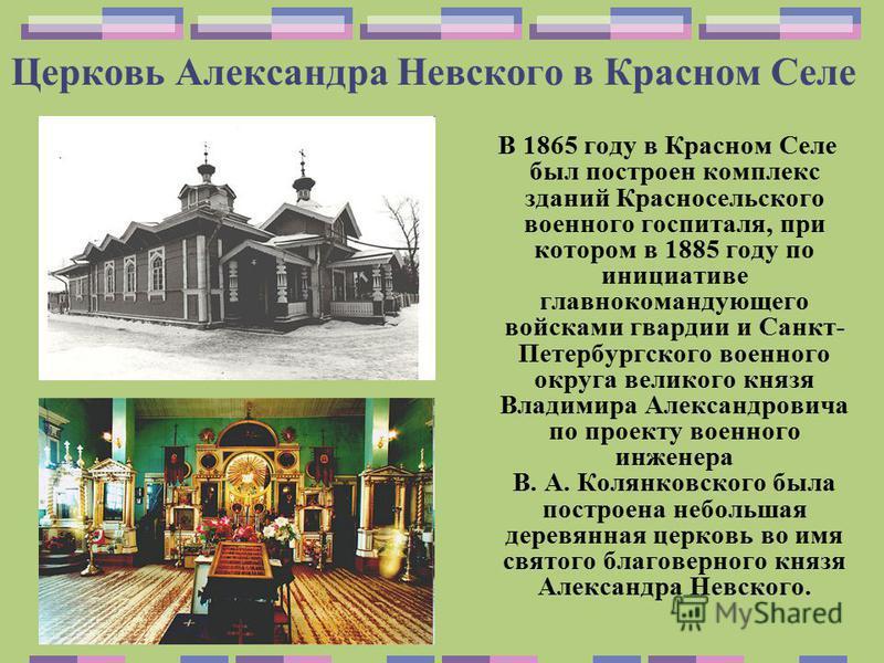 Церковь Александра Невского в Красном Селе В 1865 году в Красном Селе был построен комплекс зданий Красносельского военного госпиталя, при котором в 1885 году по инициативе главнокомандующего войсками гвардии и Санкт- Петербургского военного округа в