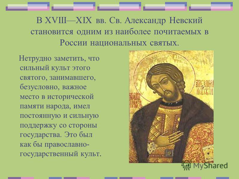 В XVIIIXIX вв. Св. Александр Невский становится одним из наиболее почитаемых в России национальных святых. Нетрудно заметить, что сильный культ этого святого, занимавшего, безусловно, важное место в исторической памяти народа, имел постоянную и сильн