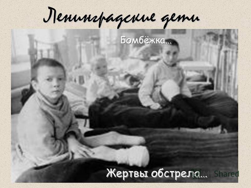Ленинградские дети Жертвы обстрела… Жертвы обстрела… Бомбёжка… Бомбёжка…