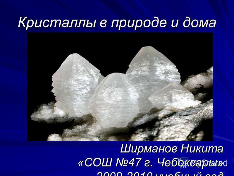 Кристаллы в природе и дома Ширманов Никита «СОШ 47 г. Чебоксары» 2009-2010 учебный год
