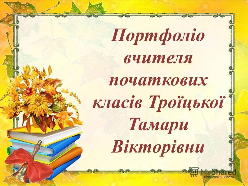 Портфоліо вчителя початкових класів Троїцької Тамари Вікторівни