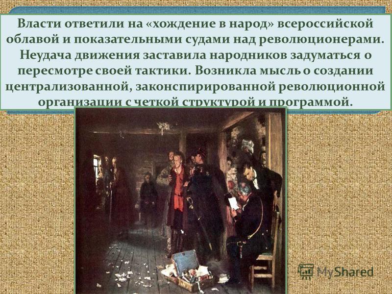 Власти ответили на «хождение в народ» всероссийской облавой и показательными судами над революционерами. Неудача движения заставила народников задуматься о пересмотре своей тактики. Возникла мысль о создании централизованной, законспирированной револ