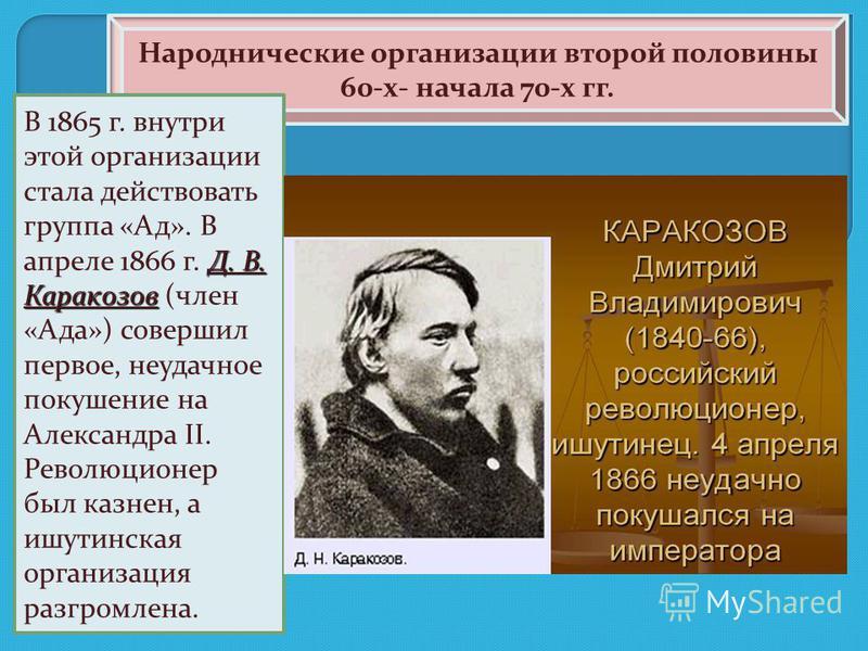 Народнические организации второй половины 60-х- начала 70-х гг. Д. В. Каракозов В 1865 г. внутри этой организации стала действовать группа «Ад». В апреле 1866 г. Д. В. Каракозов (член «Ада») совершил первое, неудачное покушение на Александра II. Рево