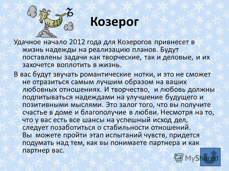 Козерог Удачное начало 2012 года для Козерогов привнесет в жизнь надежды на реализацию планов. Будут поставлены задачи как творческие, так и деловые, и их захочется воплотить в жизнь. В вас будут звучать романтические нотки, и это не сможет не отрази