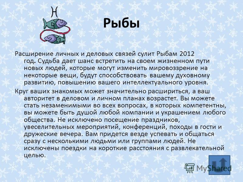 Рыбы Расширение личных и деловых связей сулит Рыбам 2012 год. Судьба дает шанс встретить на своем жизненном пути новых людей, которые могут изменить мировоззрение на некоторые вещи, будут способствовать вашему духовному развитию, повышению вашего инт