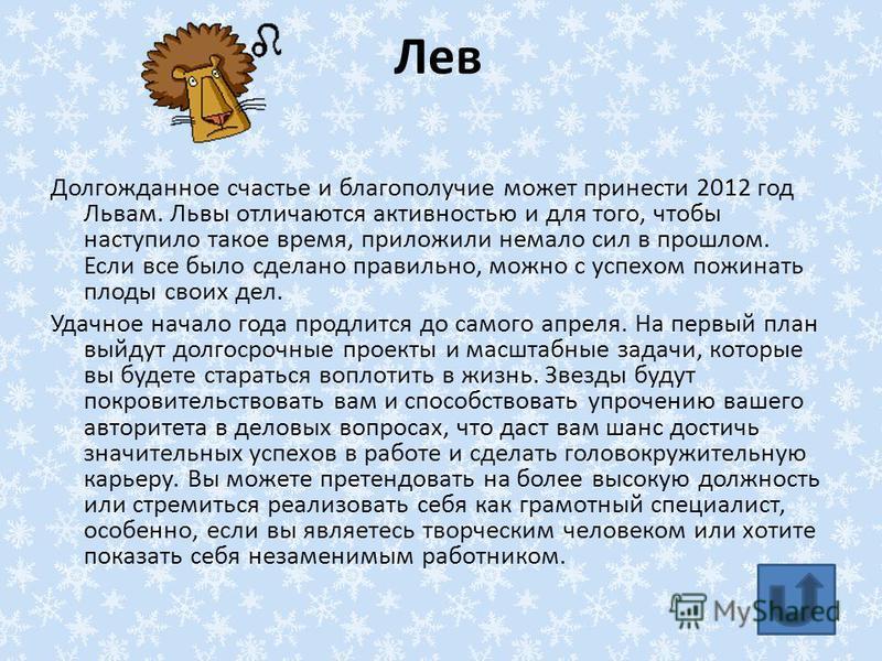 Лев Долгожданное счастье и благополучие может принести 2012 год Львам. Львы отличаются активностью и для того, чтобы наступило такое время, приложили немало сил в прошлом. Если все было сделано правильно, можно с успехом пожинать плоды своих дел. Уда