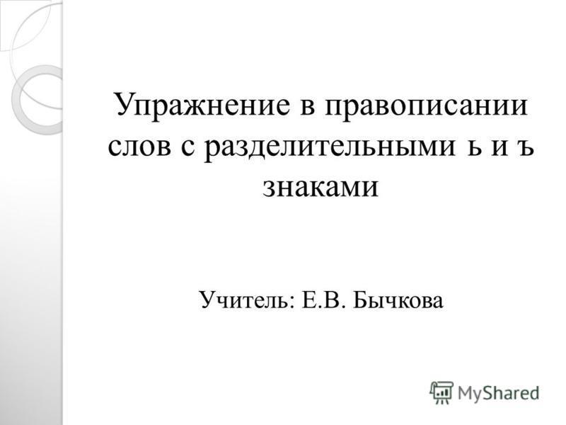 Упражнение в правописании слов с разделительными ь и ъ знаками Учитель: Е.В. Бычкова