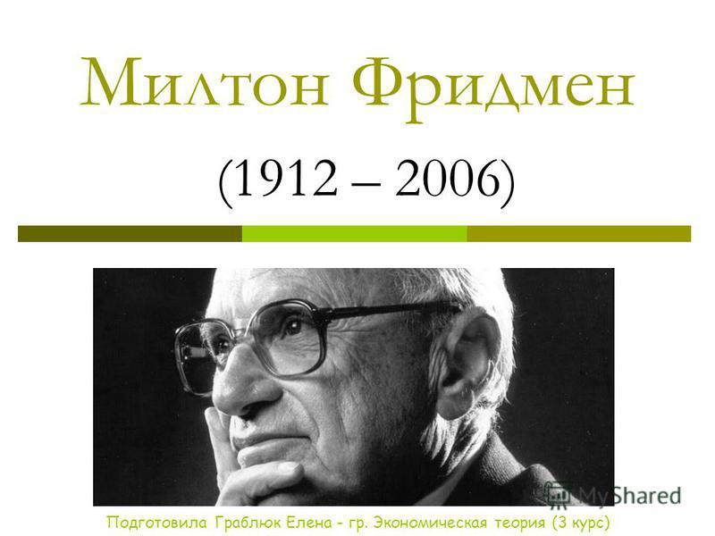 Милтон Фридмен (1912 – 2006) Подготовила Граблюк Елена - гр. Экономическая теория (3 курс)