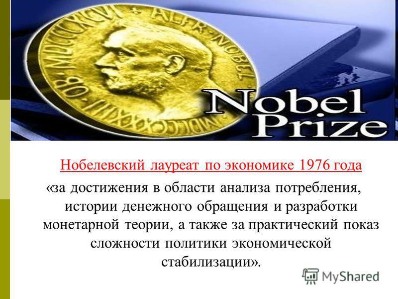 Нобелевский лауреат по экономике 1976 года «за достижения в области анализа потребления, истории денежного обращения и разработки монетарной теории, а также за практический показ сложности политики экономической стабилизации».