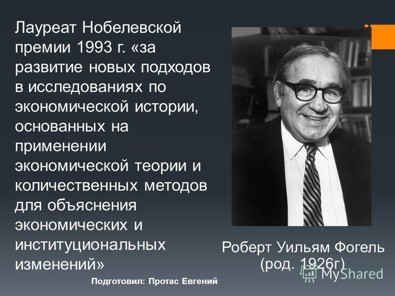 Роберт Уильям Фогель (род. 1926 г) Лауреат Нобелевской премии 1993 г. «за развитие новых подходов в исследованиях по экономической истории, основанных на применении экономической теории и количественных методов для объяснения экономических и институц