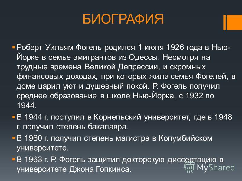 БИОГРАФИЯ Роберт Уильям Фогель родился 1 июля 1926 года в Нью- Йорке в семье эмигрантов из Одессы. Несмотря на трудные времена Великой Депрессии, и скромных финансовых доходах, при которых жила семья Фогелей, в доме царил уют и душевный покой. Р. Фог