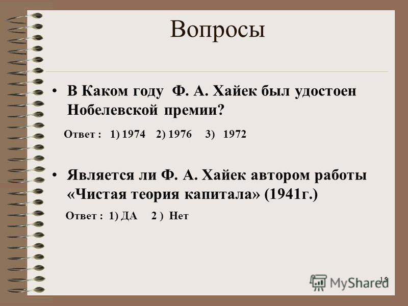 Вопросы В Каком году Ф. А. Хайек был удостоен Нобелевской премии? Ответ : 1) 1974 2) 1976 3) 1972 Является ли Ф. А. Хайек автором работы «Чистая теория капитала» (1941 г.) Ответ : 1) ДА 2 ) Нет 15