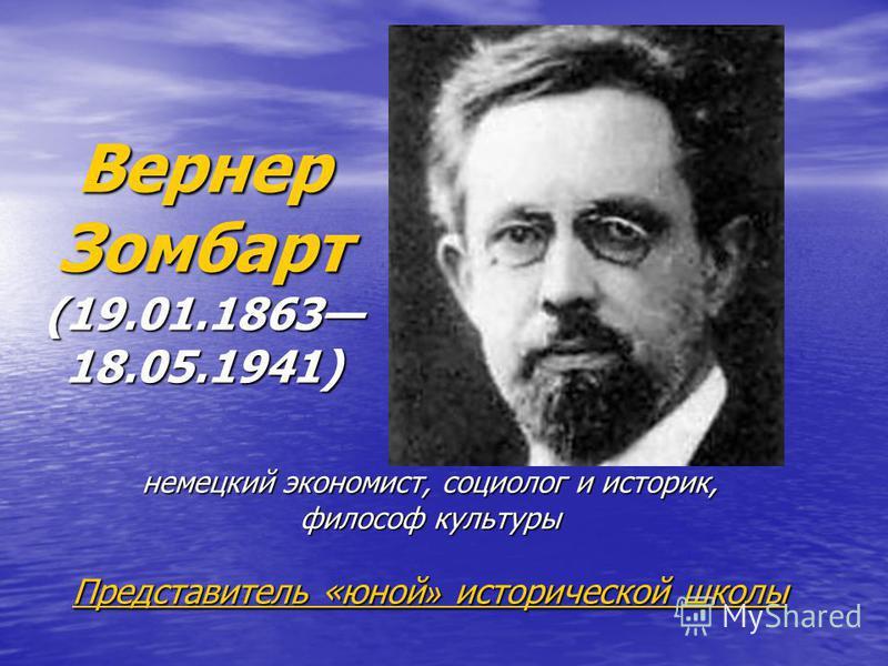 Вернер Зомбарт (19.01.1863 18.05.1941) немецкий экономист, социолог и историк, философ культуры Представитель «юной » исторической школы