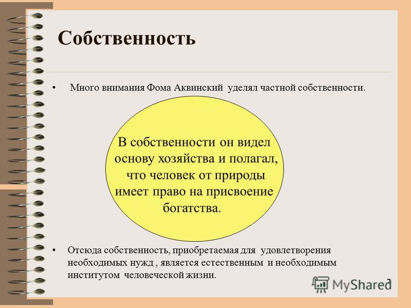 Собственность Много внимания Фома Аквинский уделял частной собственности. Отсюда собственность, приобретаемая для удовлетворения необходимых нужд, является естественным и необходимым институтом человеческой жизни. 7 В собственности он видел основу хо