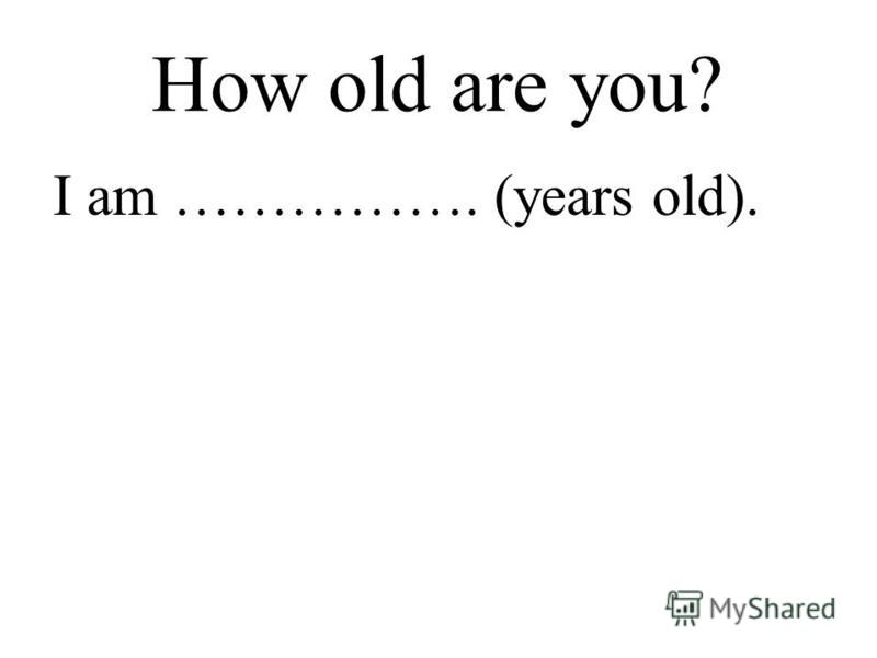 How old are you? I am ……………. (years old).