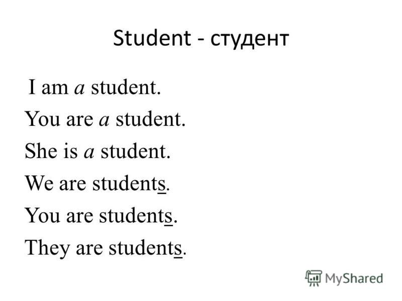 Student - студент I am a student. You are a student. She is a student. We are students. You are students. They are students.
