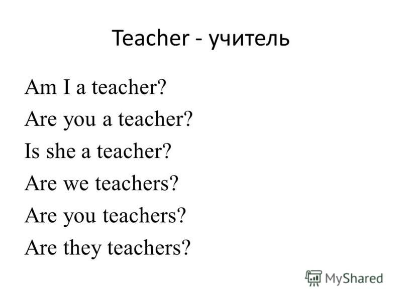 Teacher - учитель Am I a teacher? Are you a teacher? Is she a teacher? Are we teachers? Are you teachers? Are they teachers?
