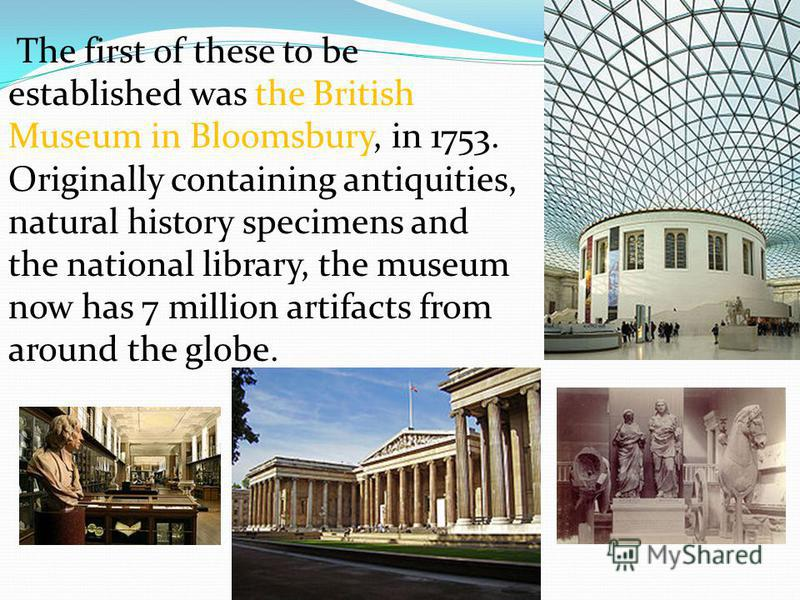 The first of these to be established was the British Museum in Bloomsbury, in 1753. Originally containing antiquities, natural history specimens and the national library, the museum now has 7 million artifacts from around the globe.