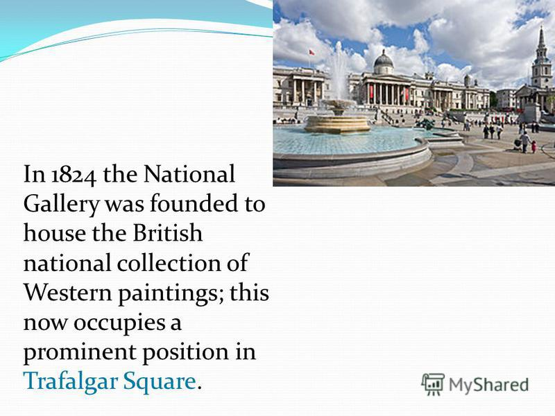 In 1824 the National Gallery was founded to house the British national collection of Western paintings; this now occupies a prominent position in Trafalgar Square.