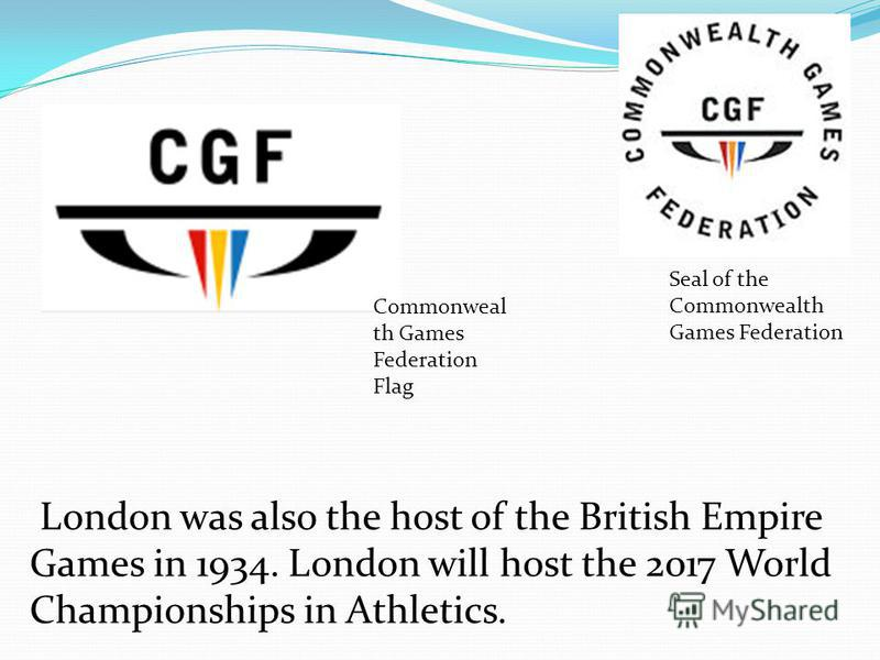 London was also the host of the British Empire Games in 1934. London will host the 2017 World Championships in Athletics. Seal of the Commonwealth Games Federation Commonweal th Games Federation Flag
