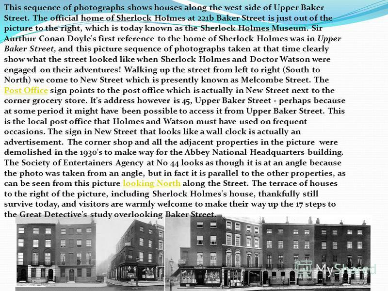 This sequence of photographs shows houses along the west side of Upper Baker Street. The official home of Sherlock Holmes at 221b Baker Street is just out of the picture to the right, which is today known as the Sherlock Holmes Museum. Sir Aurthur Co