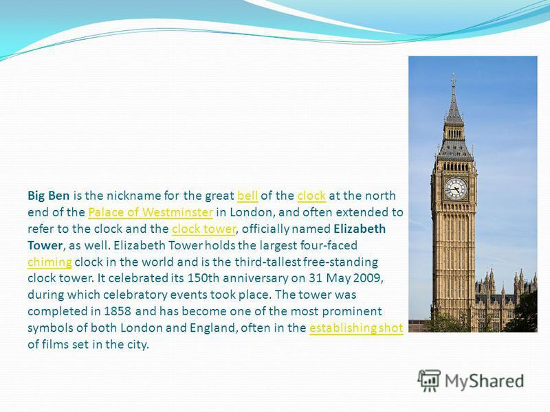 Big Ben is the nickname for the great bell of the clock at the north end of the Palace of Westminster in London, and often extended to refer to the clock and the clock tower, officially named Elizabeth Tower, as well. Elizabeth Tower holds the larges