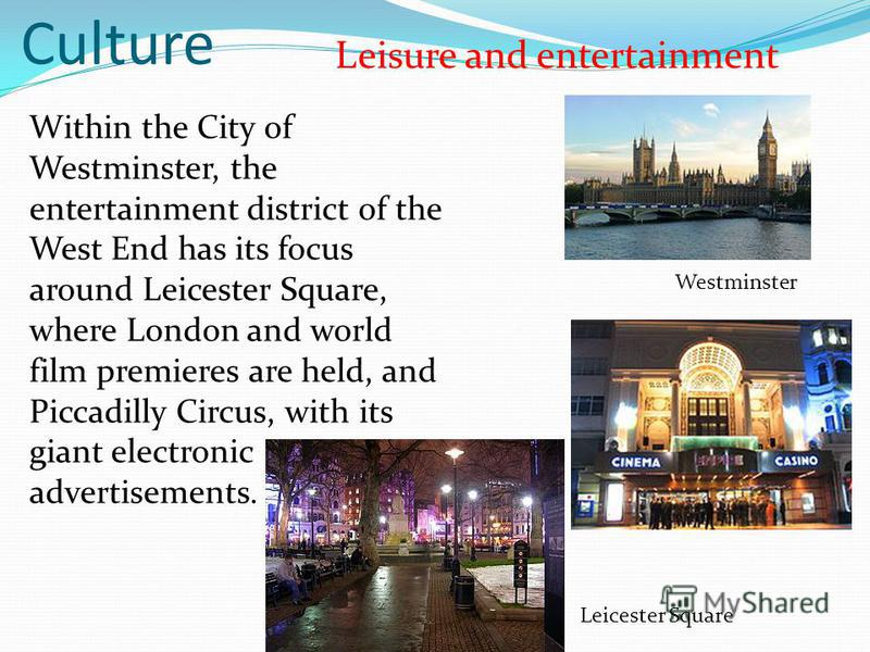 Culture Leisure and entertainment Within the City of Westminster, the entertainment district of the West End has its focus around Leicester Square, where London and world film premieres are held, and Piccadilly Circus, with its giant electronic adver